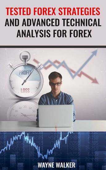 Tested Forex Strategies And Advanced Technical Analysis For Forex - Enter And Exit The Market Like A Pro With Powerful Strategies For Profits - cover