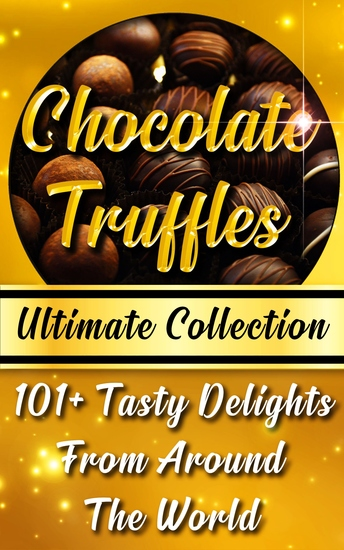Chocolate Truffles Recipe Book - Ultimate Collection - 101+ Fantastic Truffles Recipes In One Amazing and Decadent Cookbook - cover
