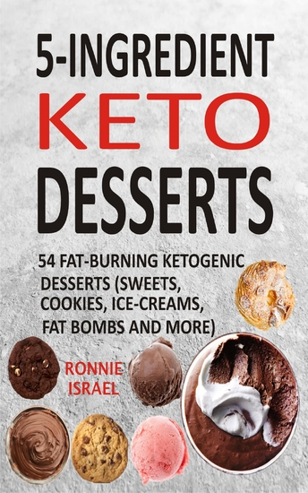 5-Ingredient Keto Desserts - 54 Fat-Burning Ketogenic Desserts (Sweets Cookies Ice-Creams Fat Bombs And More) - cover