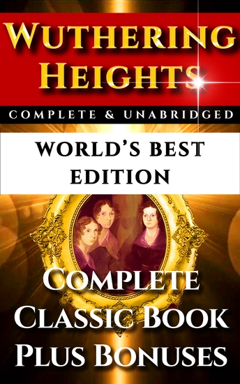 Wuthering Heights - World's Best Edition - The Complete and Unabridged Classic Gothic Romance Plus Bonus Material - cover