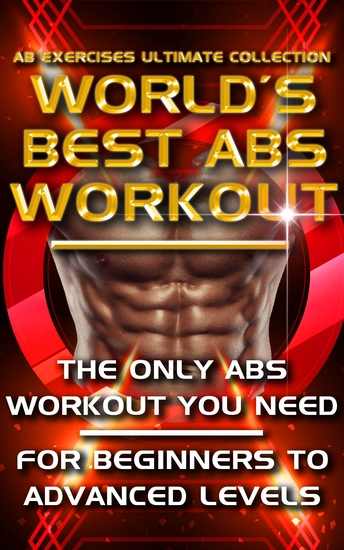 Ab Exercises Ultimate Collection - The World's Best Abs Workout - Abdominal Exercises For Men For Women and For Beginners to Advanced Levels - The Only Stomach Exercise Program You Need - cover