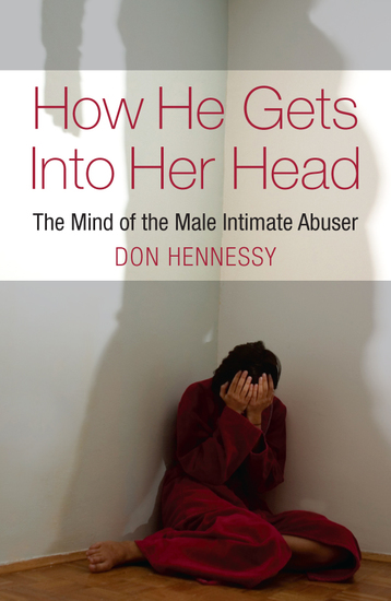 The Mind of the Intimate Male Abuser - How He Gets into Her Head - cover