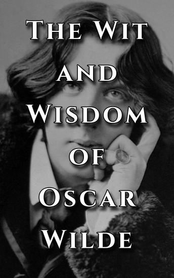The Wit and Wisdom of Oscar Wilde - Inspiring and Amazing Quotes from an Icon - cover