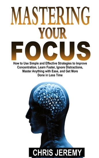 Mastering Your Focus - How To Use Simple and Effective Strategies to Improve Concentration Learn Faster Ignore Distractions Master Anything With Ease and Get More Done In Less Time - cover