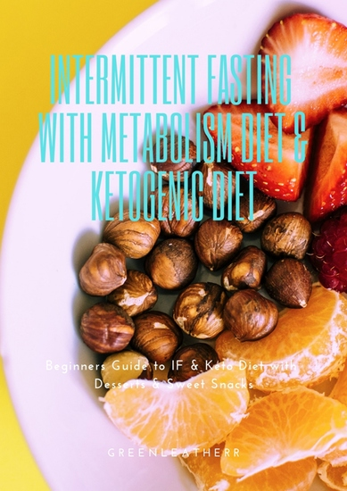 Intermittent Fasting With Metabolism Diet & Ketogenic Diet - Beginners Guide To IF & Keto Diet With Desserts & Sweet Snacks - cover