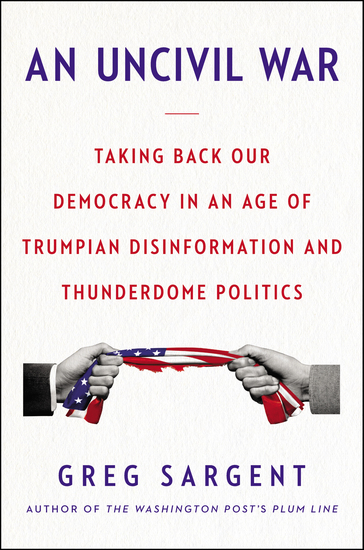 An Uncivil War - Taking Back Our Democracy in an Age of Trumpian Disinformation and Thunderdome Politics - cover