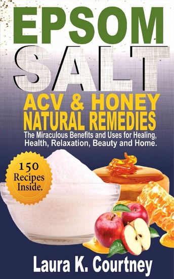 Epsom Salt Acv & Honey Natural Remedies - The Miraculous Benefits and Uses for Healing Health Relaxation Beauty and Home - 150 DIY Recipes - cover