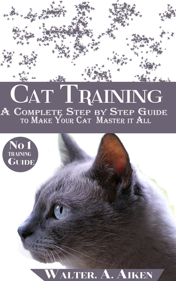 Cat Training - A Complete Step By step Guide to Make Your Cat Master It All - cover