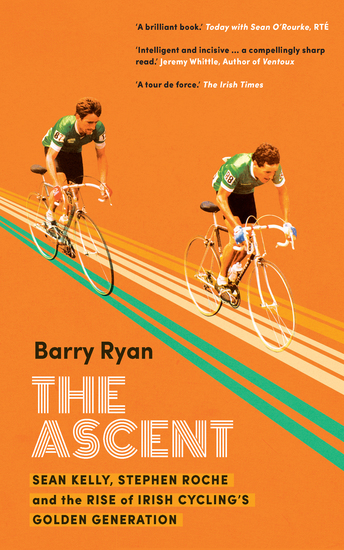 The Ascent - Sean Kelly Stephen Roche and the Rise of Irish Cycling's Golden Generation - cover