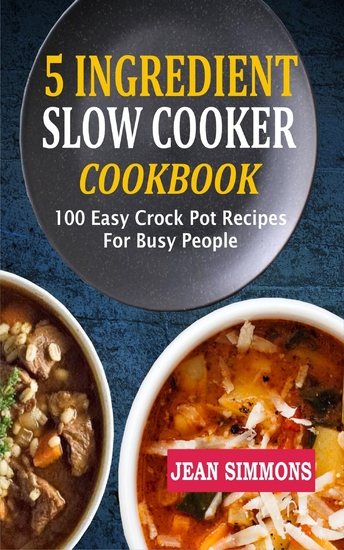 5 Ingredient Slow Cooker Cookbook - 100 Easy Crock Pot Recipes For Busy People - cover