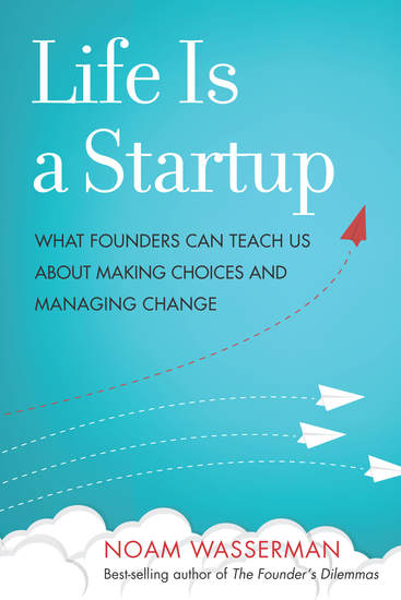 Life Is a Startup - What Founders Can Teach Us about Making Choices and Managing Change - cover