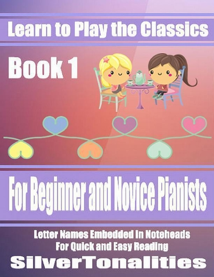 Learn to Play the Classics Book 1 - For Beginner and Novice Pianists Letter Names Embedded In Noteheads for Quick and Easy Reading - cover