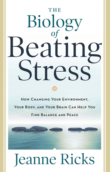 The Biology of Beating Stress - How Changing Your Environment Your Body and Your Brain Can Help You Find Balance and Peace - cover