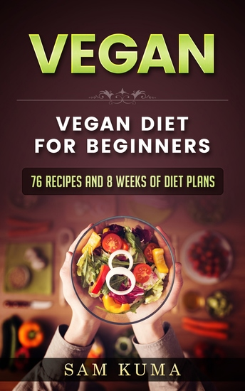 Vegan Diet Plan for Begineers - 76 Vegan Recipes and 8 Weeks of Diet Plans - cover