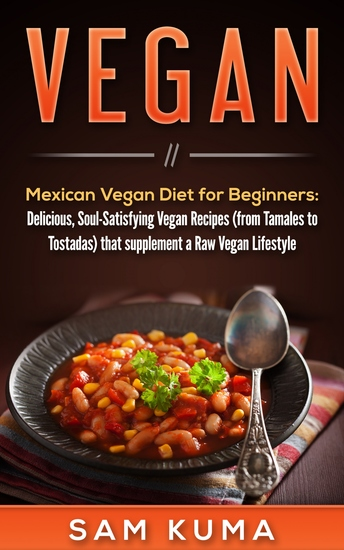 Mexican Vegan Diet for Beginners (from Tamales to Tostadas) that supplements a Raw Vegan Lifestyle - Delicious Soul-Satisfying Vegan Recipes - cover