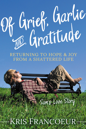 Of Grief Garlic and Gratitude - Returning to Hope and Joy from a Shattered Life—Sam's Love Story - cover