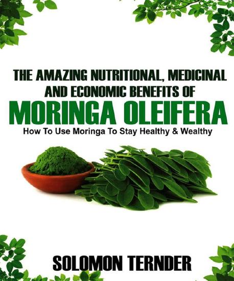 The Amazing Nutritional Medicinal And Economic Benefits Of Moringa oleifera - cover
