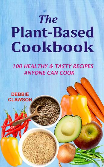 The Plant-Based Cookbook: 100 Healthy &Tasty Recipes Anyone Can Cook - cover