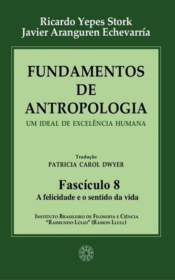 Fundamentos de Antropologia - Fasciculo 8 - A felicidade e o sentido da vida - Um ideal de excelência humana - cover