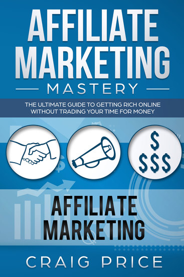 Affiliate Marketing Mastery - The Ultimate Guide to Getting Rich Online Without Trading Your Time for Money - cover