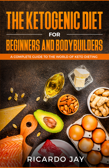 The Ketogenic Diet for Beginners and Bodybuilders - A Complete Guide to the World of Keto Dieting - cover