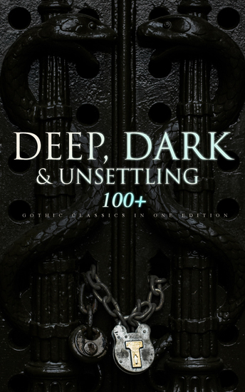 DEEP DARK & UNSETTLING: 100+ Gothic Classics in One Edition - Novels Tales and Poems: The Mysteries of Udolpho The Tell-Tale Heart Wuthering Heights Sweeney Todd The Orphan of the Rhine The Headless Horseman & many more - cover