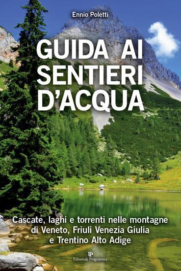 Guida ai sentieri d'acqua - Cascate laghi e torrenti nelle montagne di Veneto Friuli Venezia Giulia e Trentino Alto Adige - cover
