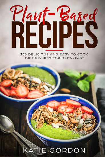 Plant-Based Recipes - 365 Delicious and Easy to Cook Diet Recipes for Breakfast - cover