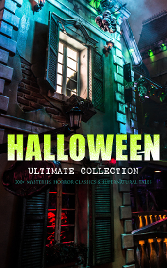 HALLOWEEN Ultimate Collection: 200+ Mysteries Horror Classics & Supernatural Tales - Sweeney Todd The Legend of Sleepy Hollow The Haunted Hotel The Mummy's Foot The Dunwich Horror The Murders in the Rue Morgue Frankenstein The Vampire Dracula The Turn of the Screw The Horla… - cover
