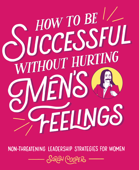 How to Be Successful without Hurting Men's Feelings - Non-threatening Leadership Strategies for Women - cover