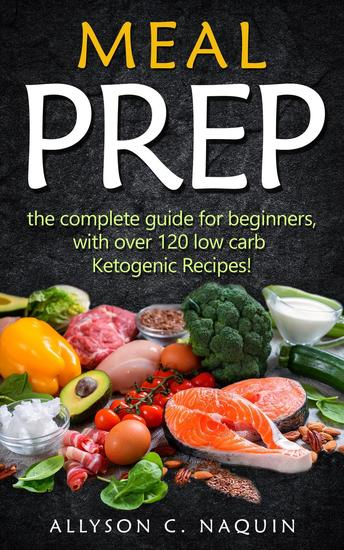 Meal Prep: the Complete Meal Prep Guide for Beginners With Over 120 Low Carb Ketogenic Recipes - cover