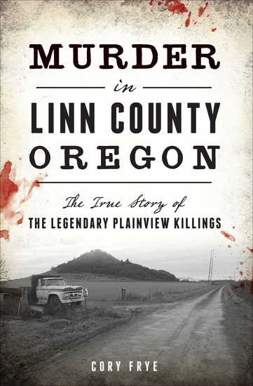 Murder in Linn County Oregon - The True Story of the Legendary Plainview Killings - cover