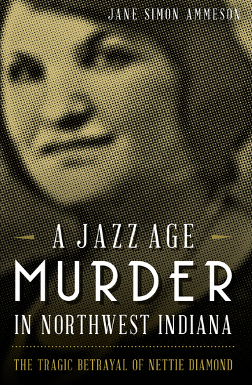 A Jazz Age Murder in Northwest Indiana - The Tragic Betrayal of Nettie Diamond - cover