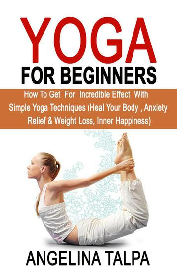 Yoga For Beginners: How to Get for Incredible Effect with Simple Yoga Techniques - cover