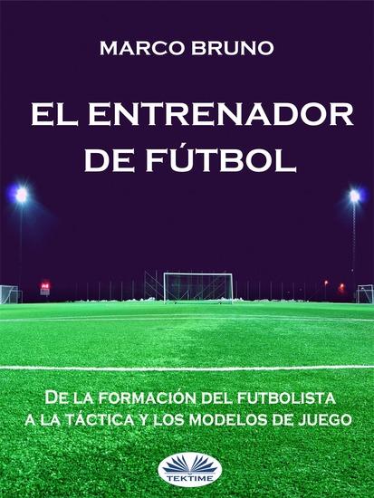 El Entrenador De Fútbol - De La Formación Del Futbolista A La Táctica Y Los Modelos De Juego - cover