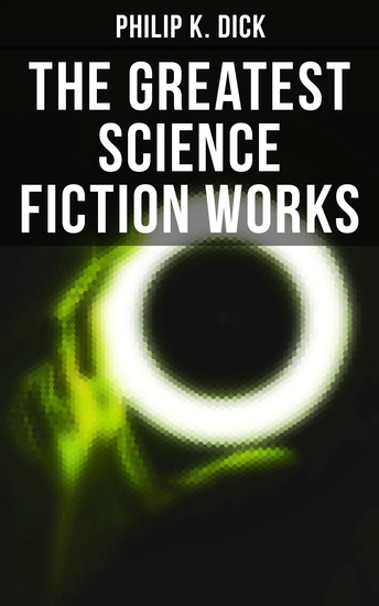 The Greatest Science Fiction Works of Philip K Dick - Second Variety The Variable Man Adjustment Team The Eyes Have It The Unreconstructed M… - cover