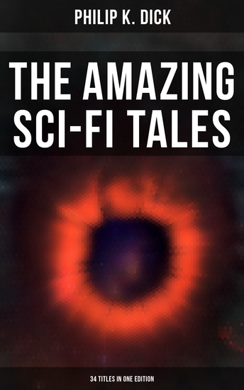 The Amazing Sci-Fi Tales of Philip K Dick - 34 Titles in One Edition - cover