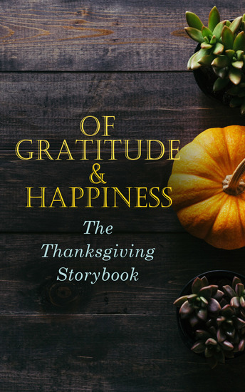 Of Gratitude & Happiness - The Thanksgiving Storybook - 60+ Holiday Tales & Poems: An Old-Fashioned Thanksgiving The Genesis of the Doughnut Club The Purple Dress Thankful The Kingdom Of Greedy The Night before Thanksgiving The Master of the Harvest… - cover