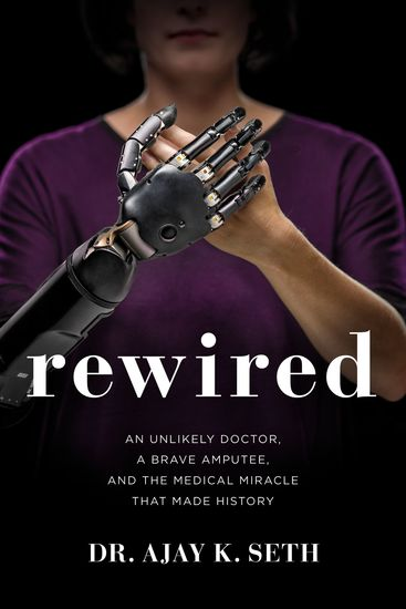 Rewired - An Unlikely Doctor a Brave Amputee and the Medical Miracle That Made History - cover