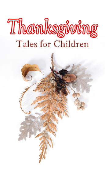 Thanksgiving Tales for Children - 40+ Tales in One Volume: Mrs November's Party A Dear Little Girl's Thanksgiving Holidays Millionaire Mike's Thanksgiving The White Turkey's Wing A Mystery in the Kitchen and many more - cover
