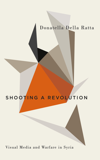 Shooting a Revolution - Visual Media and Warfare in Syria - cover