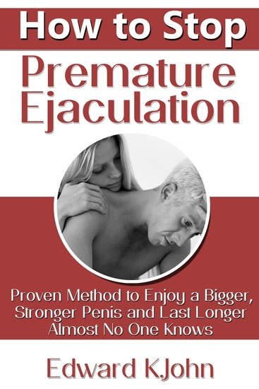 How to Stop Premature Ejaculation: Proven Method to Enjoy a Bigger Stronger Penis and Last Longer in Bed Almost No One Knows - cover
