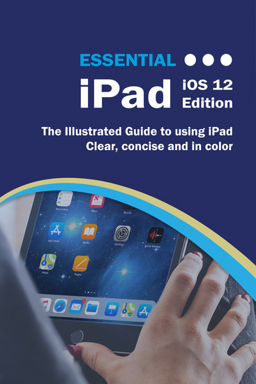 Essential iPad iOS 12 Edition - The Illustrated Guide to Using your iPad - cover