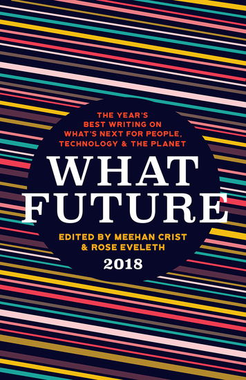 What Future 2018 - The Year's Best Writing on What's Next for People Technology & the Planet - cover