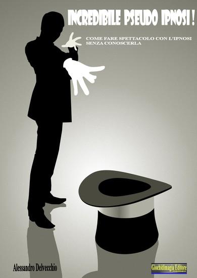 Incredibile Pseudo Ipnosi - Come fare spettacolo con l'Ipnosi senza conoscerla - cover