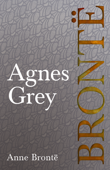 Agnes Grey - Including Introductory Essays by Virginia Woolf Charlotte Brontë and Clement K Shorter - cover