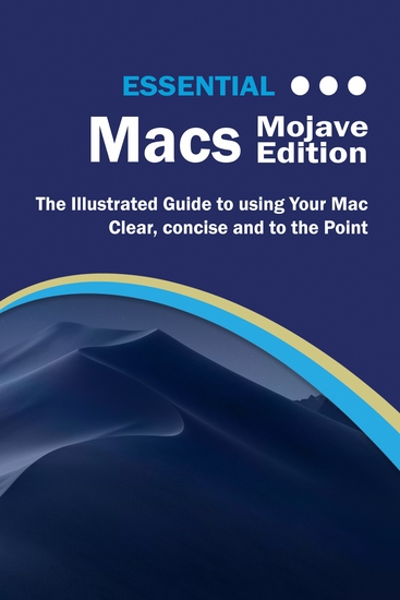 Essential Macs Mojave Edition - The Illustrated Guide to Using your Mac - cover