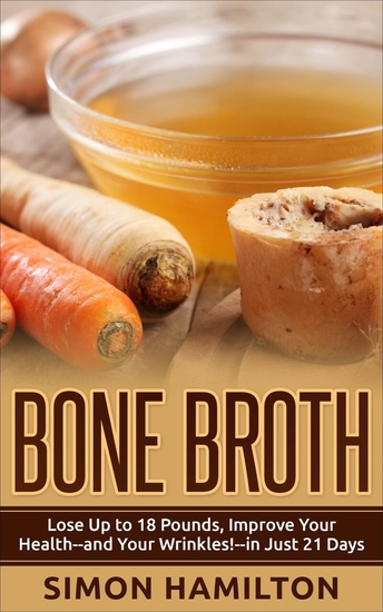 Bone Broth - Lose Up to 18 Pounds Improve Your Health - and Your Wrinkles! - in Just 21 Days - cover
