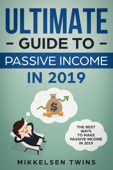 The Ultimate Guide to Passive Income in 2019 - The Best Ways to Make Passive Income in 2019 - cover