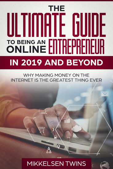 The Ultimate Guide to Being an Online Entrepreneur in 2019 and Beyond - Why Making Money on the Internet is the Greatest Thing Ever - cover